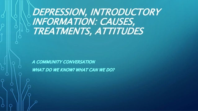 DEPRESSION, INTRODUCTORY INFORMATION: CAUSES, TREATMENTS, ATTITUDES A COMMUNITY CONVERSATION WHAT DO WE KNOW? WHAT CAN WE ...