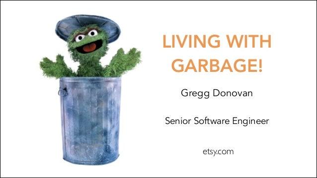 LIVING WITH GARBAGE! Gregg Donovan Senior Software Engineer etsy.com
