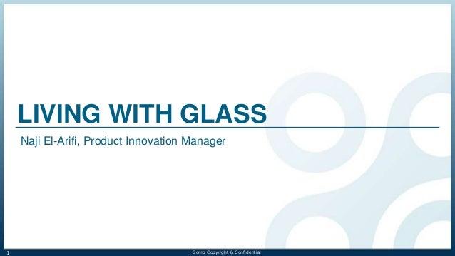LIVING WITH GLASS Naji El-Arifi, Product Innovation Manager  1  Somo Copyright & Confidential