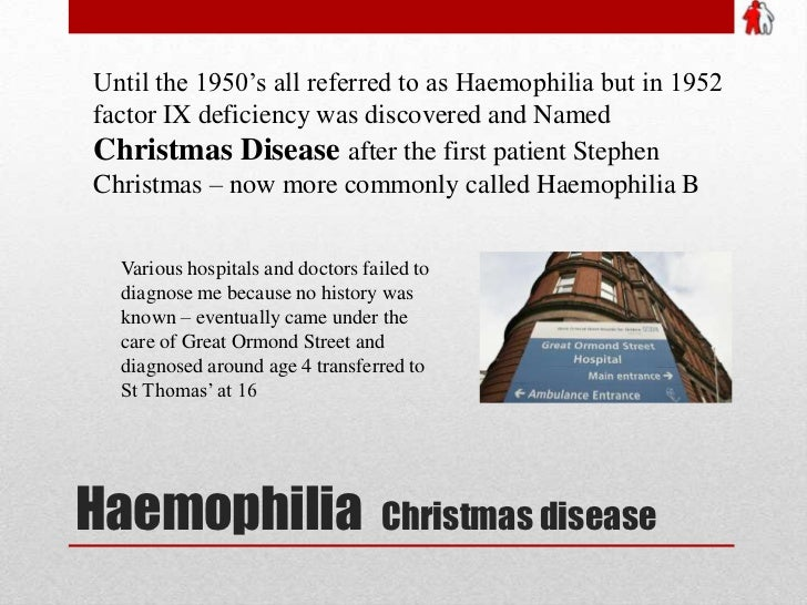 Haemophilia  Christmas disease<br />Until the 1950's all referred to as Haemophilia but in 1952 factor IX deficiency was d...