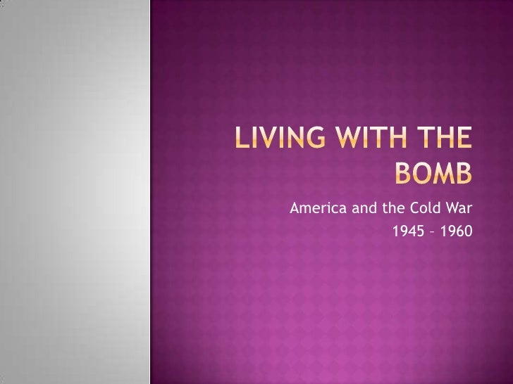 Living with the Bomb<br />America and the Cold War<br />1945 – 1960<br />