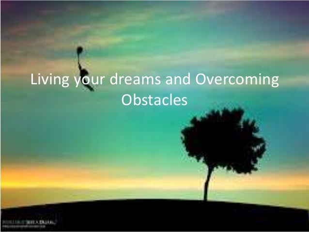 Living your dreams and Overcoming Obstacles