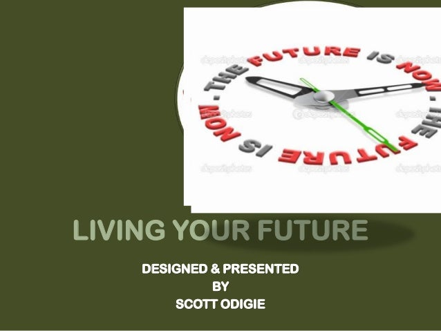 LIVING YOUR FUTUREDESIGNED & PRESENTEDBYSCOTT ODIGIE