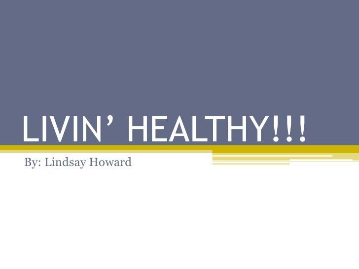 LIVIN' HEALTHY!!!<br />By: Lindsay Howard<br />