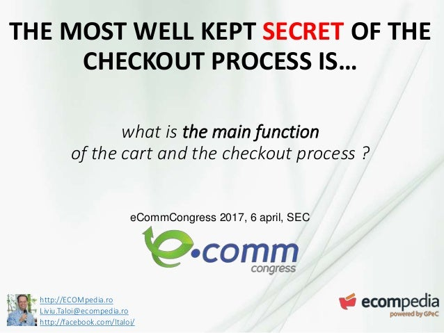 http://ECOMpedia.ro Liviu.Taloi@ecompedia.ro http://facebook.com/ltaloi/ THE MOST WELL KEPT SECRET OF THE CHECKOUT PROCESS...