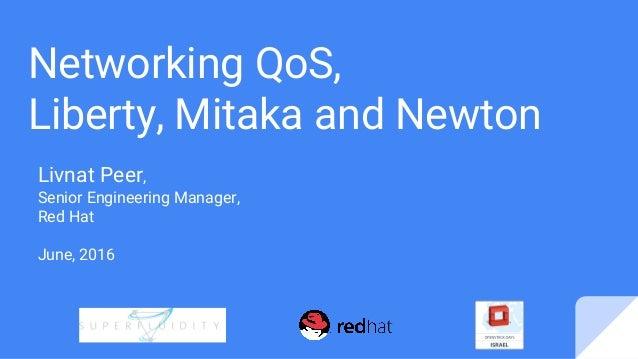 Networking QoS, Liberty, Mitaka and Newton Livnat Peer, Senior Engineering Manager, Red Hat June, 2016