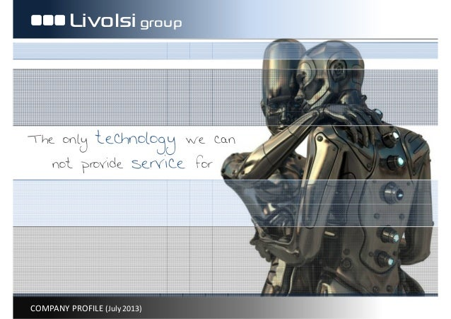 COMPANY PROFILE (July 2013) Livolsigroup The only technology we can not provide service for