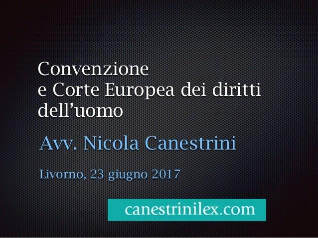 Convenzione e Corte Europea dei diritti dell'uomo Avv. Nicola Canestrini Livorno, 23 giugno 2017