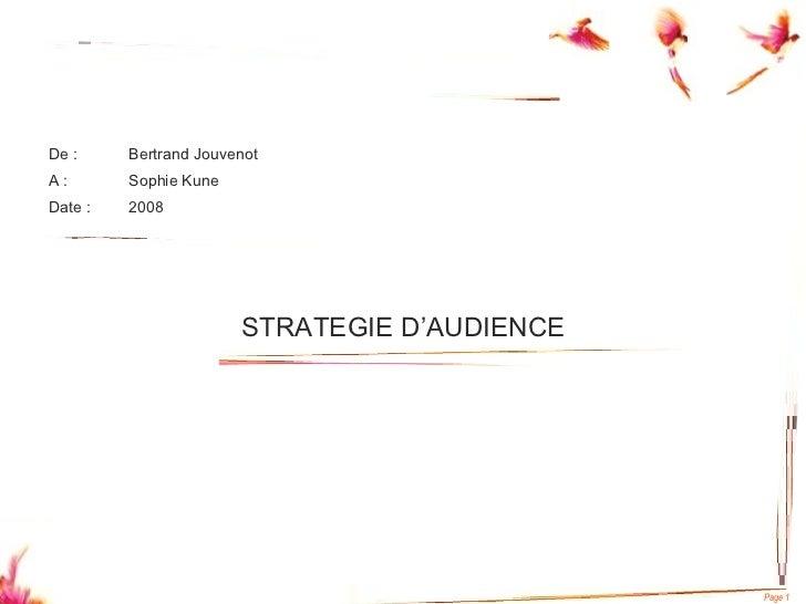 <ul><li>De : Bertrand Jouvenot </li></ul><ul><li>A : Sophie Kune </li></ul><ul><li>Date : 2008 </li></ul>STRATEGIE D'AUDIE...
