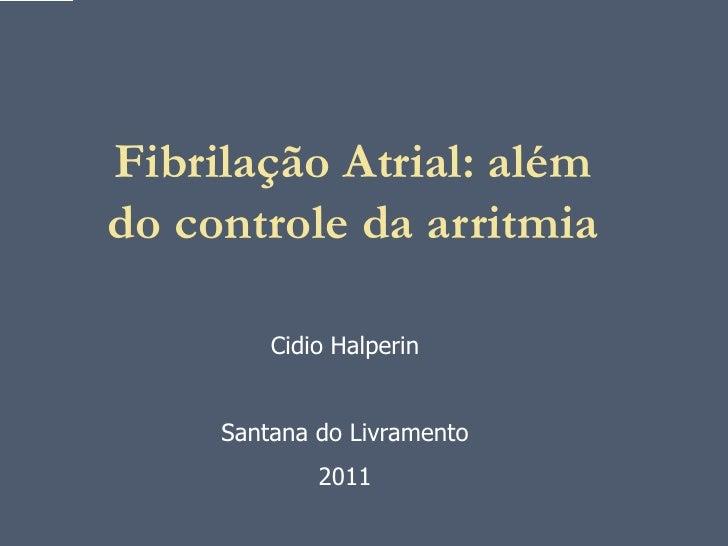 Fibrilação Atrial: alémdo controle da arritmia         Cidio Halperin     Santana do Livramento             2011