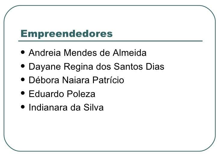 Empreendedores <ul><li>Andreia Mendes de Almeida </li></ul><ul><li>Dayane Regina dos Santos Dias </li></ul><ul><li>Débora ...
