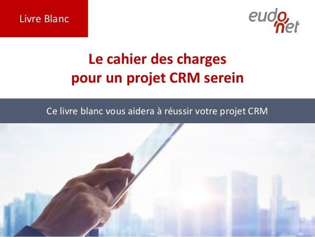 Livre Blanc Le cahier des charges pour un projet CRM serein Ce livre blanc vous aidera à réussir votre projet CRM