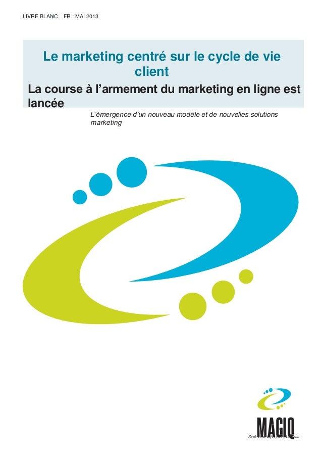 LIVRE BLANC FR : MAI 2013 Le marketing centré sur le cycle de vie client La course à l'armement du marketing en ligne est ...