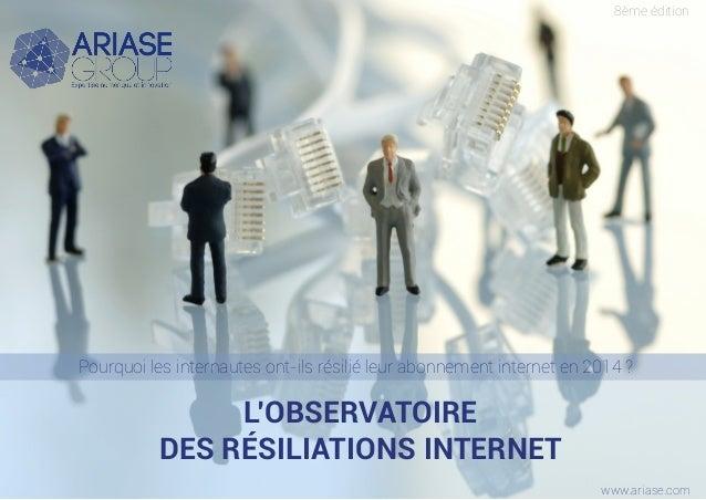 L'OBSERVATOIRE DES RÉSILIATIONS INTERNET Pourquoi les internautes ont-ils résilié leur abonnement internet en 2014 ? 8ème ...