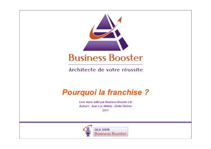 Pourquoi la franchise ?    Livre blanc édité par Business Booster Ltd    Auteurs : Jean Luc Watine - Didier Delmer        ...