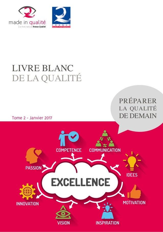 LIVRE BLANC DE LA QUALITÉ PRÉPARER LA QUALITÉ DE DEMAINTome 2 - Janvier 2017 made in qualité le think tank de France Quali...