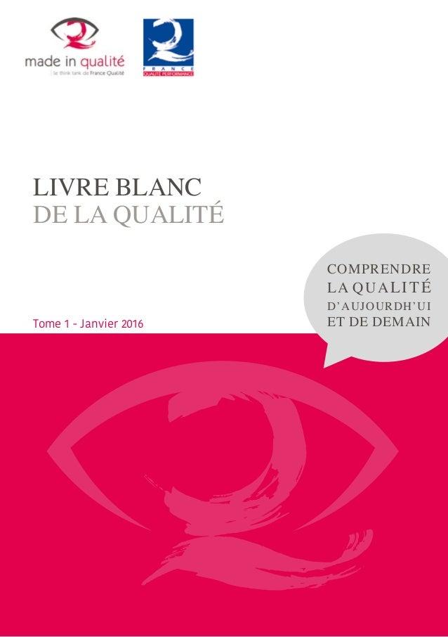 LIVRE BLANC DE LA QUALITÉ COMPRENDRE LA QUALITÉ D'AUJOURDH'UI ET DE DEMAINTome 1 - Janvier 2016