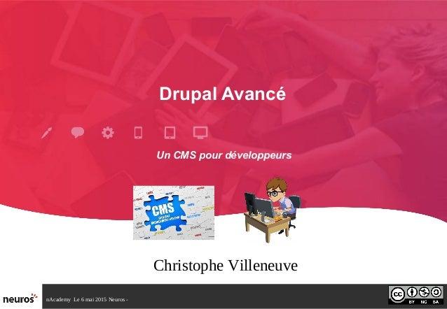nAcademy Le 6 mai 2015 Neuros - Drupal Avancé Christophe Villeneuve Un CMS pour développeurs