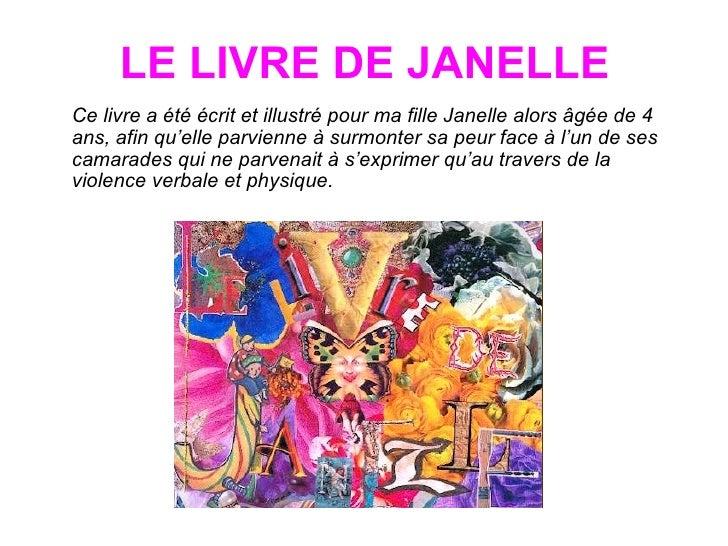 LE LIVRE DE JANELLE <ul><li>Ce livre a été écrit et illustré pour ma fille Janelle alors âgée de 4 ans, afin qu'elle parvi...
