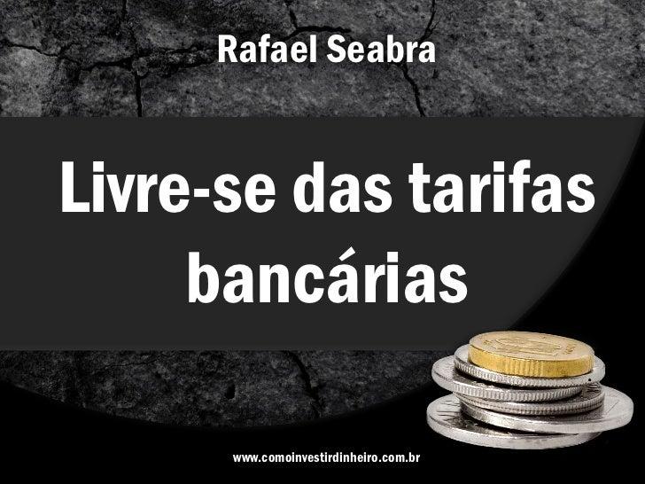 Rafael SeabraLivre-se das tarifas     bancárias      www.comoinvestirdinheiro.com.br