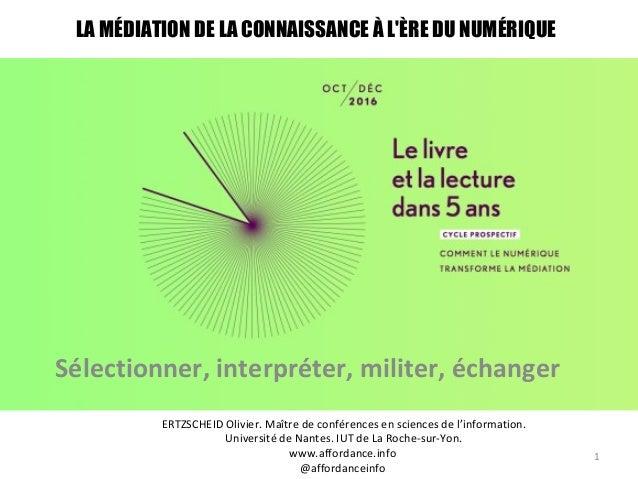 LA MÉDIATION DE LA CONNAISSANCE À L'ÈRE DU NUMÉRIQUE Sélectionner, interpréter, militer, échanger 1 ERTZSCHEID Olivier. Ma...