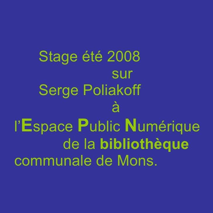 Stage été 2008  sur  Serge Poliakoff à  l' E space  P ublic  N umérique  de la  bibliothèque  communale de Mons.