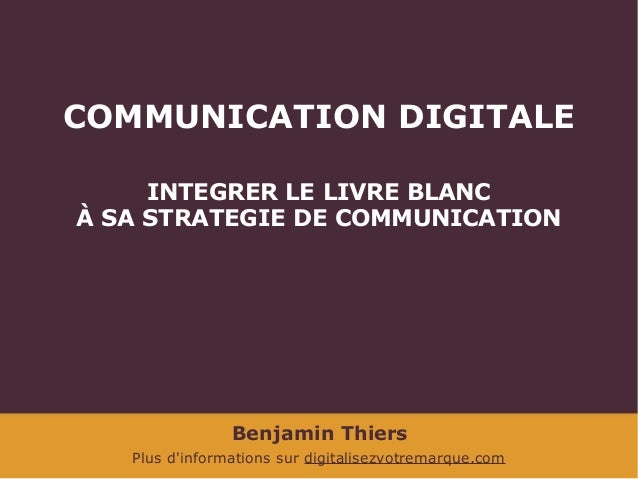 COMMUNICATION DIGITALE INTEGRER LE LIVRE BLANC À SA STRATEGIE DE COMMUNICATION  Benjamin Thiers Plus d'informations sur di...