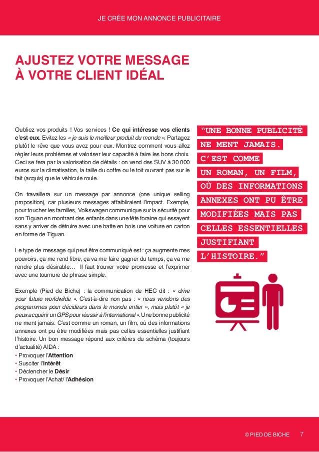 © PIED DE BICHE 7 Je crée mon annonce publicitaire Ajustez votre message à votre client idéal Oubliez vos produits ! Vos s...