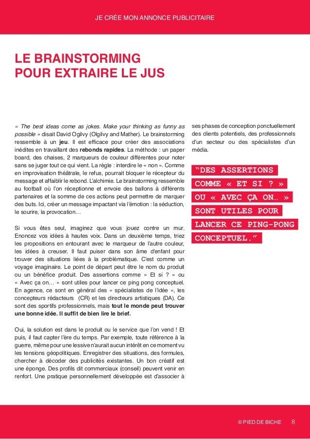 © PIED DE BICHE 8 Je crée mon annonce publicitaire Le brainstorming pour extraire le jus « The best ideas come as jokes. M...