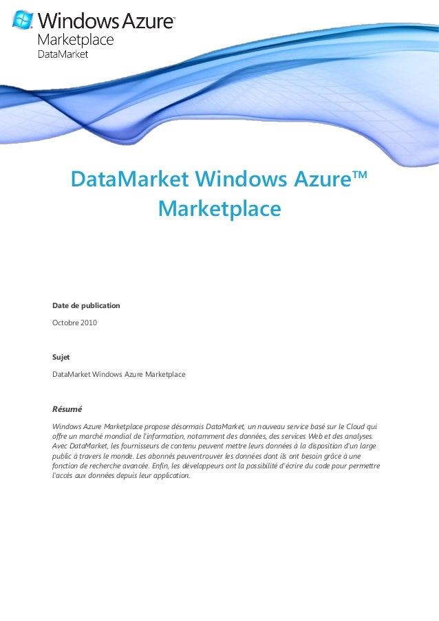 DataMarket Windows Azure™ Marketplace Date de publication Octobre 2010 Sujet DataMarket Windows Azure Marketplace Résumé W...