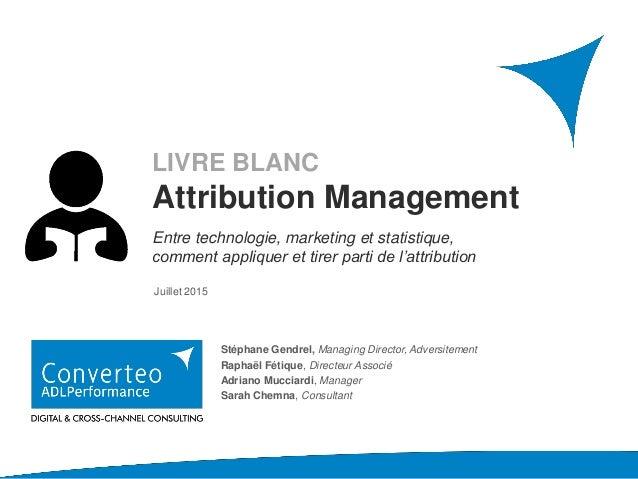 AVRIL 2016 Juillet 2015 LIVRE BLANC Attribution Management Entre technologie, marketing et statistique, comment appliquer ...
