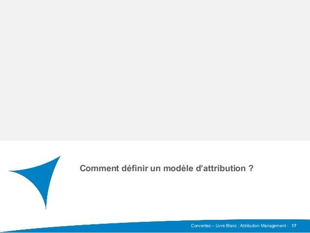 Converteo – Livre Blanc : Attribution Management - Sous-titre Comment définir un modèle d'attribution ? 17