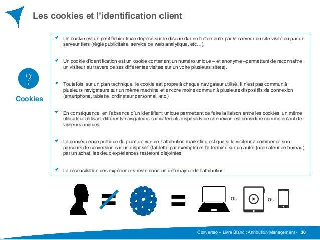 Converteo – Livre Blanc : Attribution Management - Les cookies et l'identification client 30 Un cookie est un petit fichie...