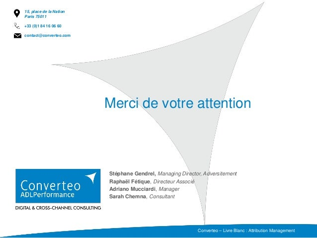Merci de votre attention Converteo – Livre Blanc : Attribution Management Stéphane Gendrel, Managing Director, Adversiteme...