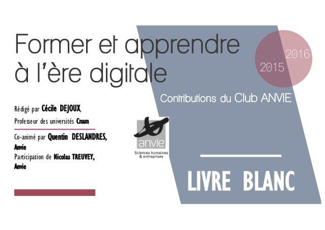 Former et apprendre à l'ère digitale LIVRE BLANC 2015 2016 Contributions du Club ANVIE Rédigé par Cécile DEJOUX, Professeu...