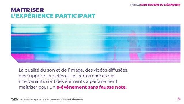 LE GUIDE PRATIQUE POUR TOUT COMPRENDRE DES E-ÉVÉNEMENTS. 24 La qualité du son et de l'image, des vidéos diffusées, des sup...