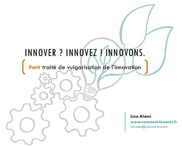 INNOVER ? INNOVEZ ! INNOVONS. Petit traité de vulgarisation de l'innovation 1 Lina Alami www.comment-innover.fr lina.alami...