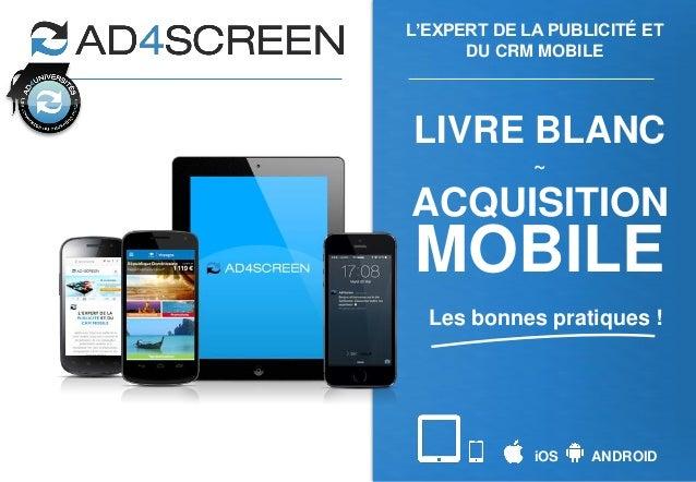 iOS ANDROID L'EXPERT DE LA PUBLICITÉ ET DU CRM MOBILE LIVRE BLANC ~ ACQUISITION MOBILE Les bonnes pratiques !