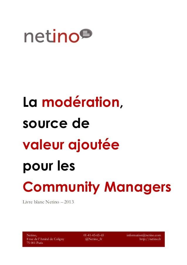 La modération, source de valeur ajoutée pour les Community Managers Livre blanc Netino – 2013 Netino, 8 rue de l'Amiral de...