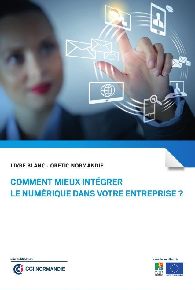 Comment mieux intégrerle numérique dans votre entreprise ?LIVRE BLANC - ORETIC NORMANDIEUNION EUROPÉENNECCI NORMANDIEune p...