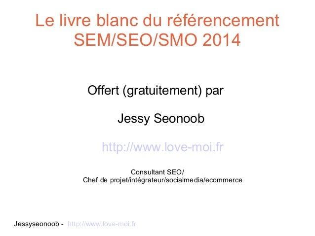 Le livre blanc du référencement SEM/SEO/SMO 2014 Offert (gratuitement) par Jessy Seonoob http://www.love-moi.fr Consultant...