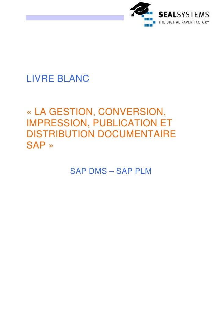 LIVRE BLANC   « LA GESTION, CONVERSION, IMPRESSION, PUBLICATION ET DISTRIBUTION DOCUMENTAIRE SAP »         SAP DMS – SAP P...