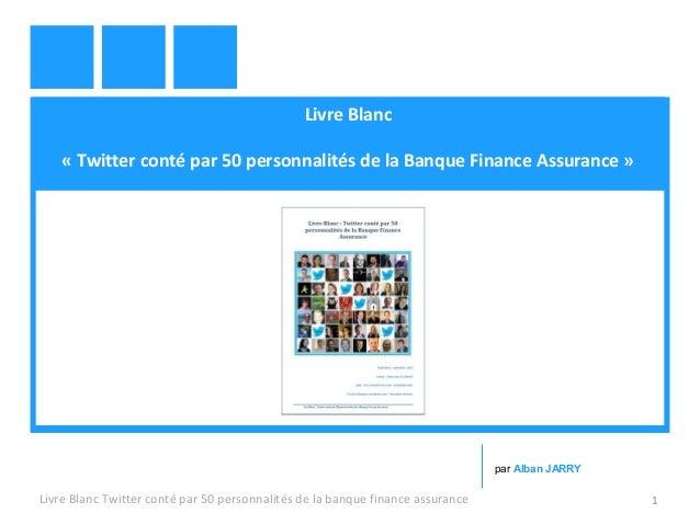 Livre Blanc  « Twitter conté par 50 personnalités de la Banque Finance Assurance »  par Alban JARRY  Livre Blanc Twitter c...