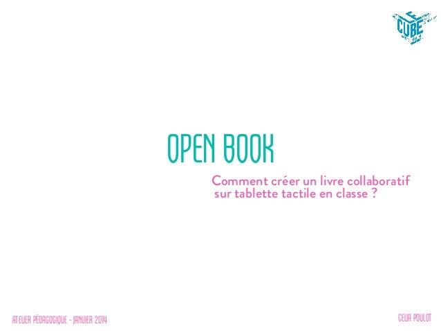 ATELIER PÉDAGOGIQUE – JANVIER 2014 OPEN BOOK Comment créer un livre collaboratif sur tablette tactile en classe ? CELIA PO...