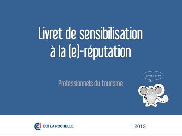 2013Livret de sensibilisationà la (e)-réputationProfessionnels du tourisme2013Suivez le guide !