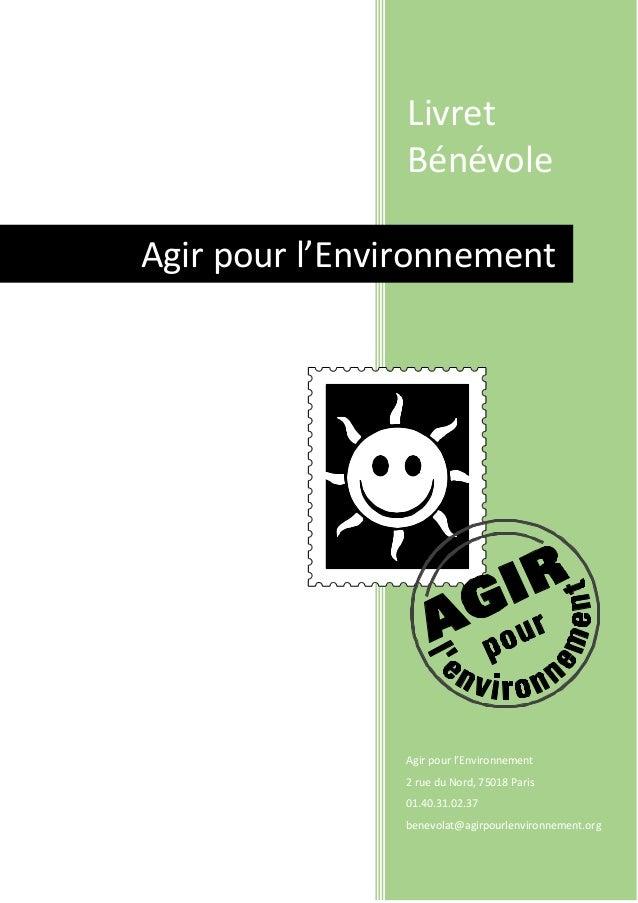 Livret Bénévole Agir pour l'Environnement 2 rue du Nord, 75018 Paris 01.40.31.02.37 benevolat@agirpourlenvironnement.org A...