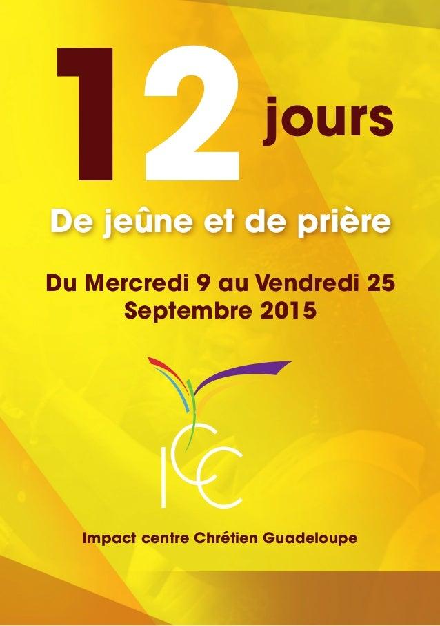 12jours De jeûne et de prière Du Mercredi 9 au Vendredi 25 Septembre 2015 CIC Impact centre Chrétien Guadeloupe