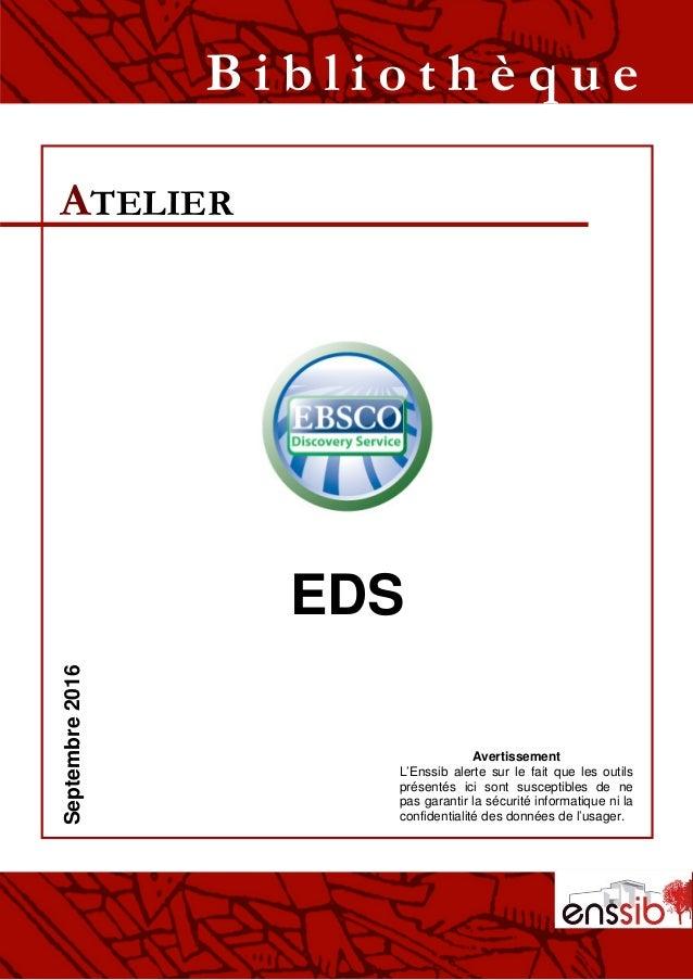 EDS ATELIER B i b l i o t h è q u eSeptembre2016 Avertissement L'Enssib alerte sur le fait que les outils présentés ici so...