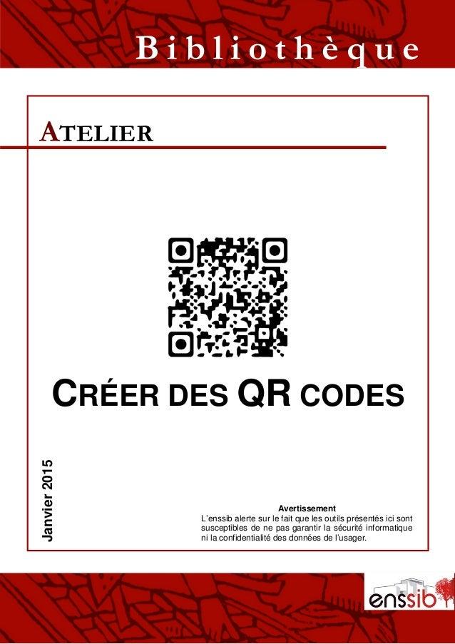 CRÉER DES QR CODES ATELIER B i b l i o t h è q u eJanvier2015 Avertissement L'enssib alerte sur le fait que les outils pré...