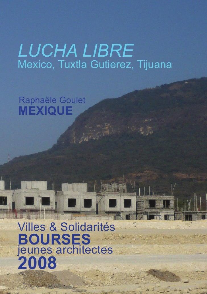 LUCHA LIBRE Mexico, Tuxtla Gutierez, Tijuana   Raphaële Goulet MEXIQUE     Villes & Solidarités BOURSES jeunes architectes...